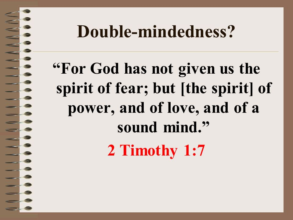 Double-mindedness For God has not given us the spirit of fear; but [the spirit] of power, and of love, and of a sound mind. 2 Timothy 1:7